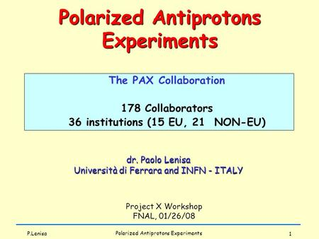 P.Lenisa Polarized Antiprotons Experiments 1 dr. Paolo Lenisa Università di Ferrara and INFN - ITALY Project X Workshop FNAL, 01/26/08 Polarized Antiprotons.