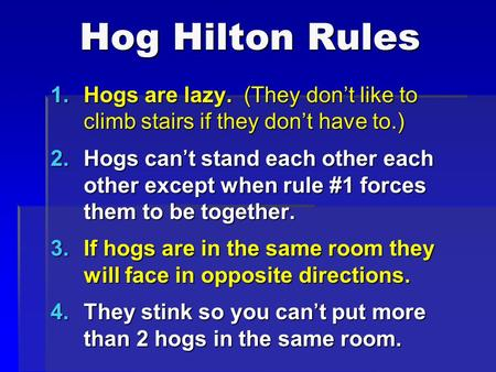 Hog Hilton Rules Hogs are lazy. (They don't like to climb stairs if they don't have to.) Hogs can't stand each other each other except when rule #1 forces.