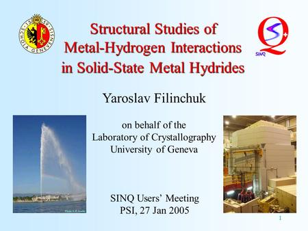 1 Structural Studies of Metal-Hydrogen Interactions in Solid-State Metal Hydrides SINQ Users' Meeting PSI, 27 Jan 2005 Yaroslav Filinchuk on behalf of.