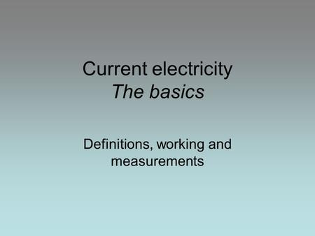 Current electricity The basics Definitions, working and measurements.