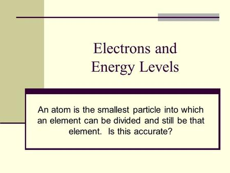 Electrons and Energy Levels An atom is the smallest particle into which an element can be divided and still be that element. Is this accurate?