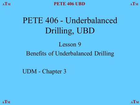 ATMATM PETE 406 UBD ATMATM ATMATMATMATM PETE 406 - Underbalanced Drilling, UBD Lesson 9 Benefits of Underbalanced Drilling UDM - Chapter 3.