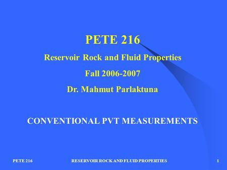 RESERVOIR ROCK AND FLUID PROPERTIESPETE 2161 Reservoir Rock and Fluid Properties Fall 2006-2007 Dr. Mahmut Parlaktuna CONVENTIONAL PVT MEASUREMENTS.