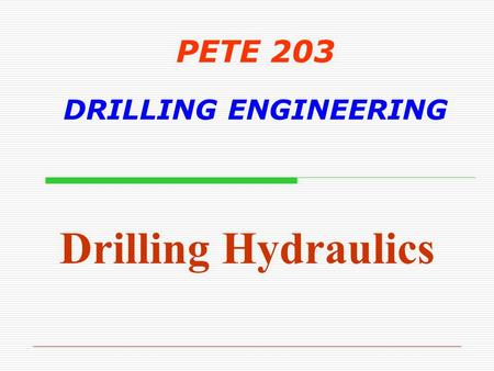 PETE 203 DRILLING ENGINEERING Drilling Hydraulics.