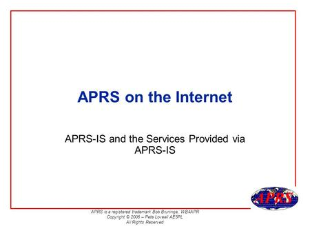 APRS is a registered trademark Bob Bruninga, WB4APR Copyright © 2006 – Pete Loveall AE5PL All Rights Reserved APRS on the Internet APRS-IS and the Services.