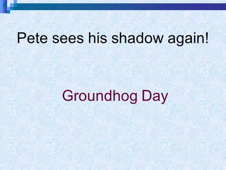 Pete sees his shadow again! Groundhog Day. A groundhog is a small animal covered with brown fur. It lives in a hole in the ground. During winter, it stays.