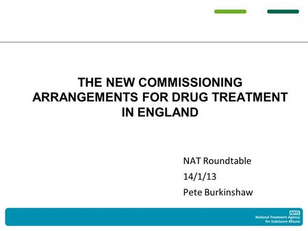 NAT Roundtable 14/1/13 Pete Burkinshaw THE NEW COMMISSIONING ARRANGEMENTS FOR DRUG TREATMENT IN ENGLAND.
