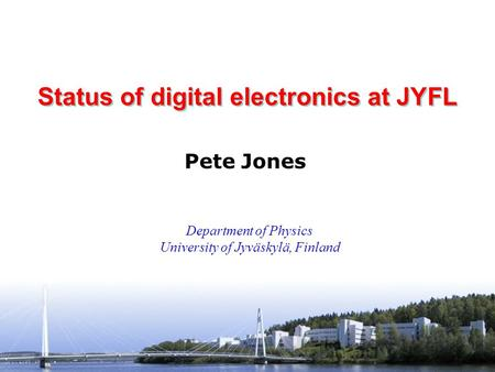 Pete Jones University of Jyväskylä INTAG Workshop GSI, Germany 24-25 May 2007 Status of digital electronics at JYFL Pete Jones Department of Physics University.