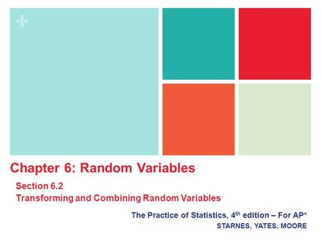 + The Practice of Statistics, 4 th edition – For AP* STARNES, YATES, MOORE Chapter 6: Random Variables Section 6.2 Transforming and Combining Random Variables.