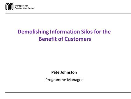 Demolishing Information Silos for the Benefit of Customers Pete Johnston Programme Manager.
