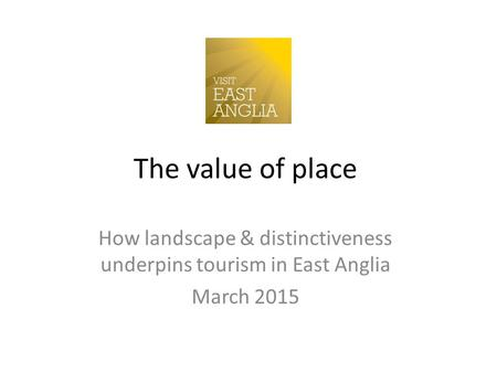 The value of place How landscape & distinctiveness underpins tourism in East Anglia March 2015.
