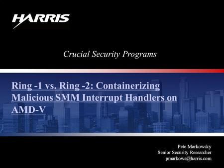 Crucial Security Programs Ring -1 vs. Ring -2: Containerizing Malicious SMM Interrupt Handlers on AMD-V Pete Markowsky Senior Security Researcher