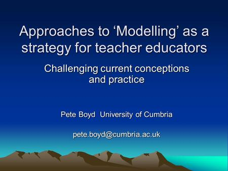 Approaches to 'Modelling' as a strategy for teacher educators Challenging current conceptions and practice Pete Boyd University of Cumbria