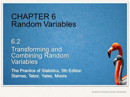 The Practice of Statistics, 5th Edition Starnes, Tabor, Yates, Moore Bedford Freeman Worth Publishers CHAPTER 6 Random Variables 6.2 Transforming and Combining.