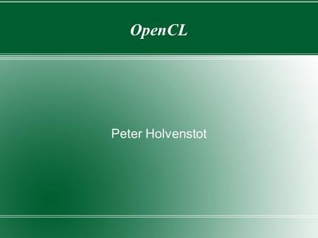 OpenCL Peter Holvenstot. OpenCL Designed as an API and language specification Standards maintained by the Khronos group  Currently 1.0, 1.1, and 1.2.