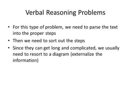 Verbal Reasoning Problems For this type of problem, we need to parse the text into the proper steps Then we need to sort out the steps Since they can get.