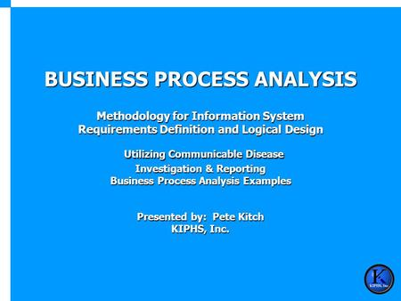 BUSINESS PROCESS ANALYSIS Methodology for Information System Requirements Definition and Logical Design Utilizing Communicable Disease Investigation &