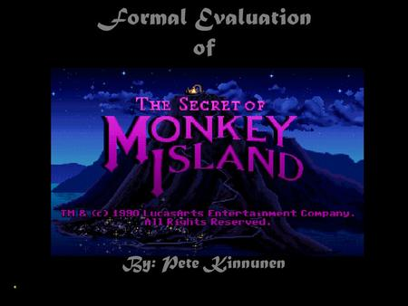 Formal Evaluation of By: Pete Kinnunen. Basic Information The Company: LucasArts The Author: Ron Gilbert Type of Game: Interactive Fiction Price: $14.99.