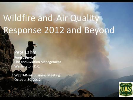 Wildfire andAir Quality Response 2012 and Beyond Pete Lahm Forest Service Fire and Aviation Management Washington, D.C. WESTAR Fall Business Meeting October.