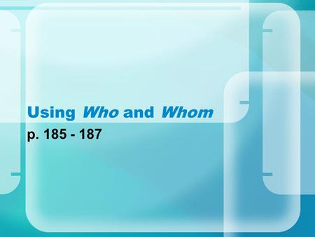 Using Who and Whom p. 185 - 187. Forms of Who and Whoever Nominativewho, whoever Objectivewhom, whomever Possessivewhose, whosever Who and whom can be.