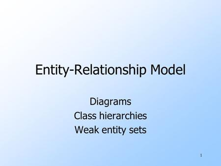 1 Entity-Relationship Model Diagrams Class hierarchies Weak entity sets.