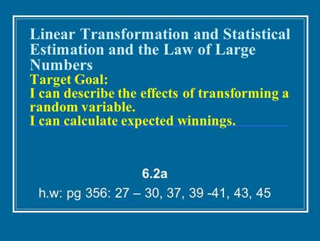 Linear Transformation and Statistical Estimation and the Law of Large Numbers Target Goal: I can describe the effects of transforming a random variable.