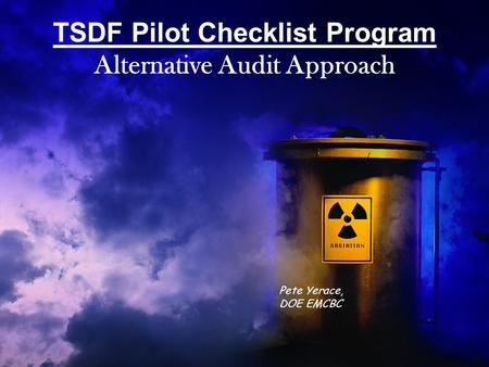 TSDF Pilot Checklist Program Alternative Audit Approach Pete Yerace, DOE EMCBC.