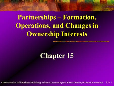 15 - 1 ©2003 Prentice Hall Business Publishing, Advanced Accounting 8/e, Beams/Anthony/Clement/Lowensohn Partnerships – Formation, Operations, and Changes.