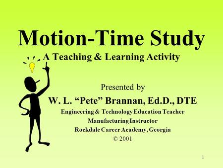 "1 Motion-Time Study A Teaching & Learning Activity Presented by W. L. ""Pete"" Brannan, Ed.D., DTE Engineering & Technology Education Teacher Manufacturing."