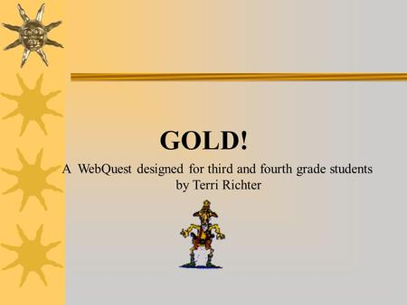 GOLD! A WebQuest designed for third and fourth grade students by Terri Richter.