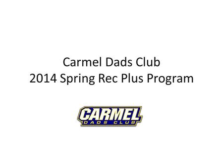 Carmel Dads Club 2014 Spring Rec Plus Program. Overview 2013 was the first year of the new program Responding to requests for opportunity to play more.