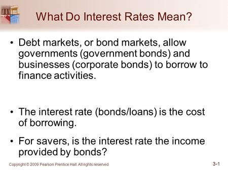 What Do Interest Rates Mean? Copyright © 2009 Pearson Prentice Hall. All rights reserved. 3-1 Debt markets, or bond markets, allow governments (government.