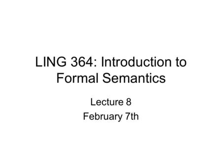 LING 364: Introduction to Formal Semantics Lecture 8 February 7th.