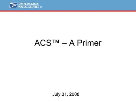 ACS™ – A Primer July 31, 2008. Key Address Components USPS ® delivers to:  Over 126 million street or rural style addresses  Over 20 million PO Box.