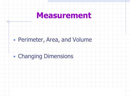 5/18/2015Page 1 Measurement Perimeter, Area, and Volume Changing Dimensions.