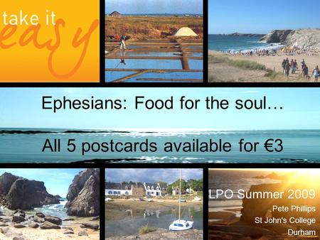 Ephesians: Food for the soul… All 5 postcards available for €3 LPO Summer 2009 Pete Phillips St John's College Durham.