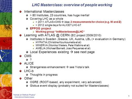 1 LHC Masterclass: overview of people working International Masterclasses > 80 Institutes, 23 countries, has huge inertia! Covering LHC as a whole > 2011: