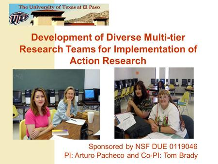 Development of Diverse Multi-tier Research Teams for Implementation of Action Research Sponsored by NSF DUE 0119046 PI: Arturo Pacheco and Co-PI: Tom Brady.