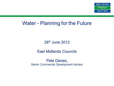 Water - Planning for the Future 28 th June 2012 East Midlands Councils Pete Davies, Senior Commercial Development Advisor.