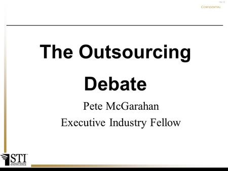 May-15 C ONFIDENTIAL confidential Pete McGarahan Executive Industry Fellow The Outsourcing Debate.