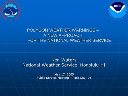 POLYGON WEATHER WARNINGS – A NEW APPROACH FOR THE NATIONAL WEATHER SERVICE Ken Waters National Weather Service, Honolulu HI May 17, 2005 Public Service.