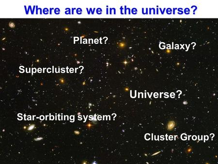 Where are we in the universe? Planet? Star-orbiting system? Galaxy? Cluster Group? Supercluster? Universe?