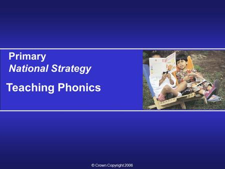Primary National Strategy Teaching Phonics © Crown Copyright 2006.
