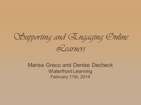 Supporting and Engaging Online Learners Marisa Greco and Denise Decheck Waterfront Learning February 11th, 2014.