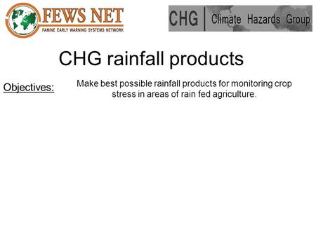 CHG rainfall products Make best possible rainfall products for monitoring crop stress in areas of rain fed agriculture. Objectives: