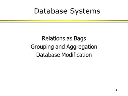 1 Database Systems Relations as Bags Grouping and Aggregation Database Modification.