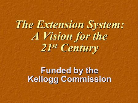 The Extension System: A Vision for the 21 st Century Funded by the Kellogg Commission The Extension System: A Vision for the 21 st Century Funded by the.