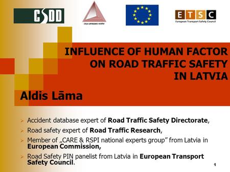 1 INFLUENCE <strong>OF</strong> HUMAN FACTOR ON <strong>ROAD</strong> TRAFFIC SAFETY IN LATVIA Aldis Lāma  <strong>Accident</strong> database expert <strong>of</strong> <strong>Road</strong> Traffic Safety Directorate,  <strong>Road</strong> safety expert.