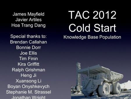 TAC 2012 Cold Start Knowledge Base Population James Mayfield Javier Artiles Hoa Trang Dang Special thanks to: Brendan Callahan Bonnie Dorr Joe Ellis Tim.