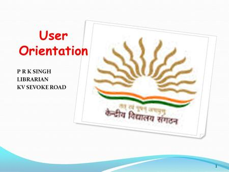 User Orientation P R K SINGH LIBRARIAN KV SEVOKE ROAD 1.